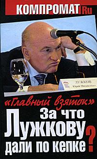 А. Челноков За что Лужкову дали по кепке? Главный взяток