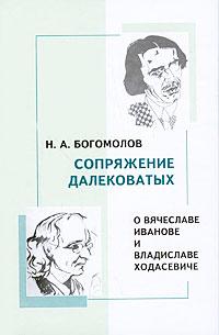 Н. А. Богомолов Сопряжение далековатых. О Вячеславе Иванове и Владиславе Ходасевиче