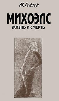 М. Гейзер Михоэлс. Жизнь и смерть