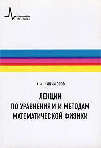 А. Ф. Никифоров Лекции по уравнениям и методам математической физики б гнеденко а хинчин элементарное введение в теорию вероятностей