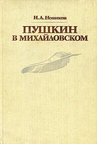 И. А. Новиков Пушкин в Михайловском пушкин в михайловском