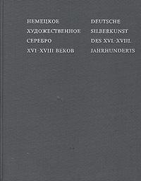 Г. А. Маркова Немецкое художественное серебро XVI-XVIII веков\Deutsche silberkunst des XVI-XVIII. Jahrhunderts