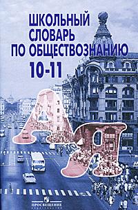 Школьный словарь по обществознанию. 10-11 классы
