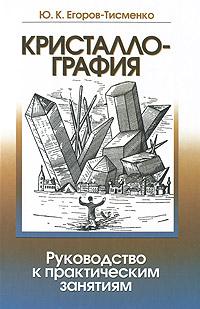 Ю. К. Егоров-Тисменко Кристаллография. Руководство к практическим занятиям