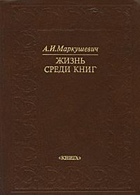 А. И. Маркушевич Жизнь среди книг