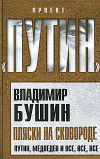 Владимир Бушин Пляски на сковороде. Путин, Медведев и все, все, все