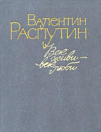 Валентин Распутин Век живи - век люби