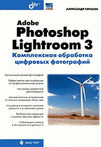Александр Сераков Adobe Photoshop Lightroom 3. Комплексная обработка цифровых фотографий adobe photoshop lightroom book for digital photographers