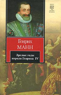 Генрих Манн Зрелые годы короля Генриха IV