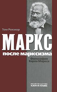 Том Рокмор Маркс после марксизма. Философия Карла Маркса