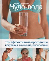 Клаус Обербайль Чудо-вода. Три эффективные программы похудения, очищения, омоложения