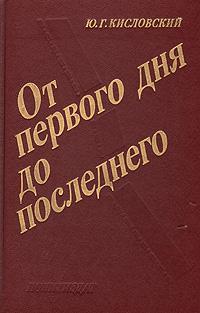Ю. Г. Кисловский От первого дня до последнего: За строкой боевого донесения и сообщения Совинформбюро