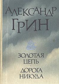 Александр Грин Золотая цепь. Дорога никуда