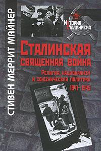 Стивен Меррит Майнер Сталинская священная война. Религия, национализм и союзническая политика 1941-1945