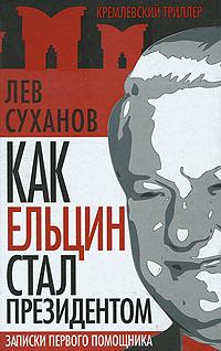 Лев Суханов Как Ельцин стал президентом. Записки первого помощника а п суханов информация и прогресс