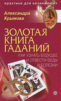 Александра Крымова Золотая книга гаданий. Как узнать будущее и отвести беды и болезни