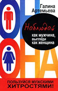 Галина Артемьева Наблюдай как мужчина, выгляди как женщина