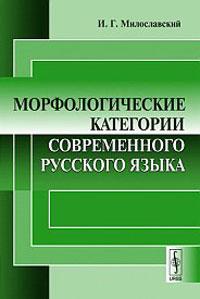 И. Г. Милославский Морфологические категории современного русского языка