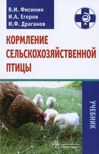 В. И. Фисинин, И. А. Егоров, И. Ф. Драганов Кормление сельскохозяйственной птицы никита егоров птицы