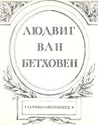 Людвиг ван Бетховен. Жизнь. Творчество. Окружение