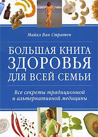 Майкл ван Стратен Большая книга здоровья для всей семьи. Все секреты традиционной и альтернативной медицины