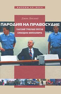 Джон Локленд Пародия на правосудие. Гаагский трибунал против Слободана Милошевича международный трибунал по бывшей югославии деятельность результаты эффективность