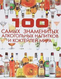 Д. И. Ермакович 100 самых знаменитых алкогольных напитков и коктейлей мира