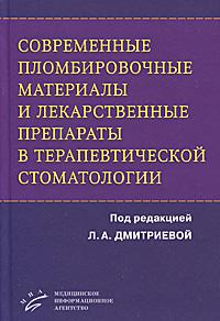 Под редакцией Л. А. Дмитриевой Современные пломбировочные материалы и лекарственные препараты в терапевтической стоматологии