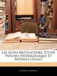 Les Auto-Mutilateurs: Etude Psycho-Pathologique Et Medico-Legale