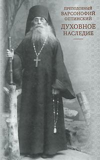 Преподобный Варсонофий Оптинский Духовное наследие преподобный варсонофий великий руководство к духовной жизни в ответах на вопрошания учеников