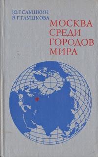 Ю. Г. Саушкин, В. Глушкова Москва среди городов мира
