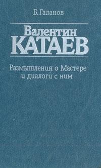 Б. Галанов Валентин Катаев. Размышления о Мастере и диалог с ним б галанов искусство портрета
