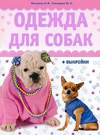 Н. И. Макарова, Ю. А. Елизарова Одежда для собак (+ выкройки) макарова н елизарова ю одежда для собак выкройка