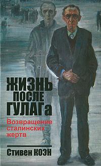 Стивен Коэн Жизнь после ГУЛАГа. Возвращение сталинских жертв