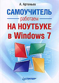 А. Артемьев Работаем на ноутбуке в Windows 7. Самоучитель