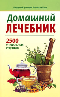 Валентин Кара Домашний лечебник. 2500 уникальных рецептов