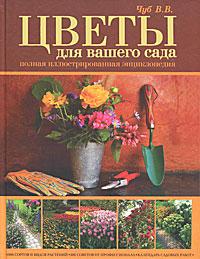 В. В. Чуб Цветы для вашего сада. Полная иллюстрированная энциклопедия