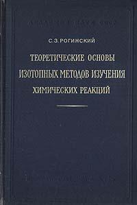С. З. Рогинский Теоретические основы изотопных методов изучения химических реакций