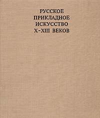 Б. А. Рыбаков Русское прикладное искусство X - XIII веков