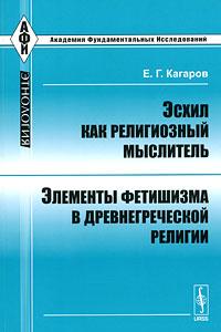 Е. Г. Кагаров Эсхил как религиозный мыслитель. Элементы фетишизма в древнегреческой религии