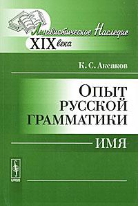 К. С. Аксаков Опыт русской грамматики. Имя