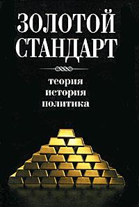 Золотой стандарт. Теория, история, политика Золотой стандарт - денежная система...