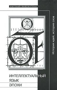 Фото - Интеллектуальный язык эпохи. История идей, история слов история и историки 2008