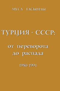 Муса Гасымлы Турция - СССР. От переворота до распада. 1980-1991