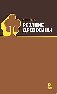 И. Т. Глебов Резание древесины