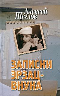 Алексей Щеглов Записки эрзац-внука