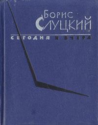 Борис Слуцкий Сегодня и вчера