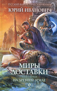 Юрий Иванович Миры Доставки. Книга 1. На древней земле