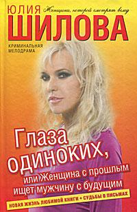 Юлия Шилова Глаза одиноких, или Женщина с прошлым ищет мужчину с будущим