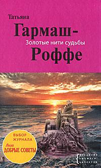 Татьяна Гармаш-Роффе Золотые нити судьбы
